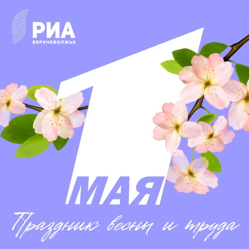 Майские праздники: поздравь родных и друзей с праздниками вместе с РИА Верхневолжье